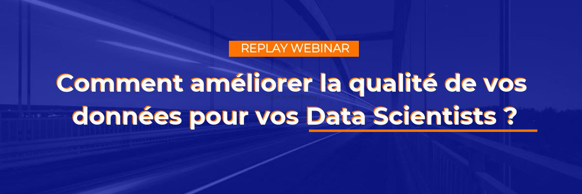 [REPLAY WEBINAR] Comment améliorer la qualité de vos données pour vos Data Scientists ?